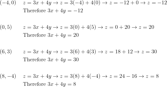 &(-4, 0) && z=3x+4y \rightarrow z=3(-4)+4(0) \rightarrow z=-12+0 \rightarrow z=-12\\& && \text{Therefore} \ 3x+4y=-12\\\\& (0, 5) && z=3x+4y \rightarrow z=3(0)+4(5) \rightarrow z=0+20 \rightarrow z=20\\& && \text{Therefore} \ 3x+4y=20\\\\& (6, 3) && z=3x+4y \rightarrow z=3(6)+4(3) \rightarrow z=18+12 \rightarrow z=30\\& && \text{Therefore} \ 3x+4y=30\\\\& (8, -4) && z=3x+4y \rightarrow z=3(8)+4(-4) \rightarrow z=24-16 \rightarrow z=8\\& && \text{Therefore} \ 3x+4y=8