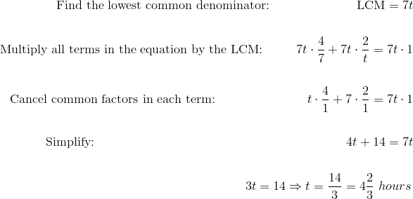\text{Find the lowest common denominator:}  \qquad \qquad \quad \qquad \text{LCM} = 7t\!\\\\\text{Multiply all terms in the equation by the LCM:} \qquad \ \ 7t \cdot \frac{4}{7}+7t \cdot \frac{2}{t}=7t \cdot 1\!\\\\\text{Cancel common factors in each term:} \qquad \qquad \qquad \quad \ t \cdot \frac{4}{1}+7 \cdot \frac{2}{1}=7t \cdot 1\!\\\\\text{Simplify:} \qquad \qquad \qquad \qquad \qquad  \qquad \qquad \qquad \qquad \qquad 4t+14=7t\!\\\\{\;} \qquad \qquad \qquad \qquad \qquad \qquad \qquad \qquad \qquad \qquad \qquad \quad \ 3t=14 \Rightarrow t=\frac{14}{3}=4 \frac{2}{3} \ hours