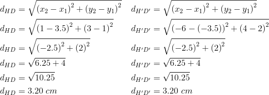 d_{HD}&= \sqrt{\left(x_2-x_1 \right)^2+ \left(y_2-y_1 \right)^2} && d_{H^\prime D^\prime}= \sqrt{\left(x_2-x_1 \right)^2+ \left(y_2-y_1 \right)^2} \\d_{HD}&= \sqrt{\left(1-3.5 \right)^2+ \left(3-1 \right)^2} && d_{H^\prime D^\prime}= \sqrt{\left(-6- \left(-3.5 \right) \right)^2+ \left(4-2 \right)^2} \\d_{HD}&= \sqrt{\left(-2.5 \right)^2+ \left(2 \right)^2} && d_{H^\prime D^\prime}= \sqrt{\left(-2.5 \right)^2+ \left(2 \right)^2} \\d_{HD}&= \sqrt{6.25+4} && d_{H^\prime D^\prime}= \sqrt{6.25+4} \\d_{HD}&= \sqrt{10.25} && d_{H^\prime D^\prime}= \sqrt{10.25} \\d_{HD}&=3.20 \ cm && d_{H^\prime D^\prime}=3.20 \ cm