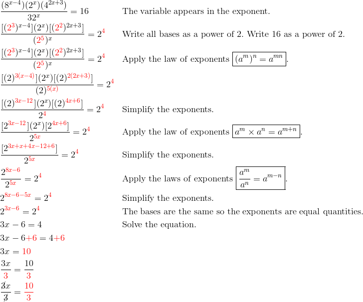 & \frac{(8^{x-4})(2^x)(4^{2x+3})}{32^x}=16 && \text{The variable appears in the exponent}.\\& \frac{[({\color{red}2^3})^{x-4}](2^x)[({\color{red}2^2})^{2x+3}]}{({\color{red}2^5})^x}=2^{\color{red}4} && \text{Write all bases as a power of} \ 2. \ \text{Write} \ 16 \ \text{as a power of} \ 2.\\& \frac{[({\color{red}2^3})^{x-4}](2^x)[({\color{red}2^2})^{2x+3}]}{({\color{red}2^5})^x}=2^{\color{red}4} && \text{Apply the law of exponents} \ \boxed{(a^m)^n=a^{mn}}.\\ & \frac{[(2)^{{\color{red}3(x-4)}}](2^x)[(2)^{{\color{red}2(2x+3)}}]}{(2)^{{\color{red}5(x)}}}=2^{\color{red}4}\\& \frac{[(2)^{{\color{red}3x-12}}](2^x)[(2)^{{\color{red}4x+6}}]}{2^{\color{red}4}}=2^{\color{red}4} && \text{Simplify the exponents}.\\& \frac{[2^{{\color{red}3x-12}}](2^x)[2^{{\color{red}4x+6}}]}{2^{{\color{red}5x}}}=2^{{\color{red}4}} && \text{Apply the law of exponents} \ \boxed{a^m \times a^n=a^{m+n}}.\\& \frac{[2^{{\color{red}3x+x+4x-12+6}}]}{2^{{\color{red}5x}}}=2^{\color{red}4} && \text{Simplify the exponents}.\\ & \frac{2^{{\color{red}8x-6}}}{2^{{\color{red}5x}}}=2^{{\color{red}4}} && \text{Apply the laws of exponents} \ \boxed{\frac{a^m}{a^n}=a^{m-n}}.\\& 2^{{\color{red}8x-6-5x}}=2^{\color{red}4} && \text{Simplify the exponents}.\\& 2^{{\color{red}3x-6}}=2^{\color{red}4} && \text{The bases are the same so the exponents are equal quantities}.\\& 3x-6=4 && \text{Solve the equation}.\\& 3x-6 {\color{red}+6}=4 {\color{red}+6}\\& 3x={\color{red}10}\\& \frac{3x}{{\color{red}3}}=\frac{10}{{\color{red}3}}\\& \frac{\cancel{3}x}{\cancel{3}}={\color{red}\frac{10}{3}}