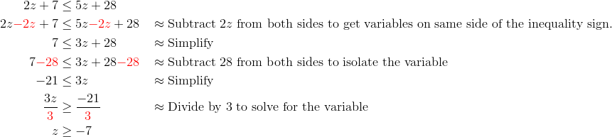 2z + 7 &\le 5z + 28\\2z{\color{red}-2z}+7 &\le 5z{\color{red}-2z}+28 && \approx \text{Subtract} \  2z \ \text{from both sides to get variables on same side of the inequality sign.}\\7 &\le 3z+28 && \approx \text{Simplify}\\7 {\color{red}-28} &\le 3z+28 {\color{red}-28} && \approx \text{Subtract 28 from both sides to isolate the variable}\\-21 &\le 3z  && \approx \text{Simplify}\\\frac{3z}{{\color{red}3}} &\ge \frac{-21}{{\color{red}3}} && \approx \text{Divide by 3 to solve for the variable}\\z &\ge -7