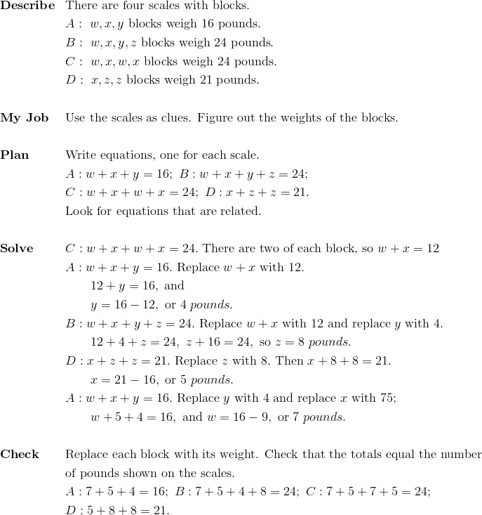 & \mathbf{Describe}&& \text{There are four scales with blocks}.\\&&& A: \ w, x, y \ \text{blocks weigh} \ 16 \ \text{pounds}.\\&&& B: \ w, x, y, z \ \text{blocks weigh} \ 24 \ \text{pounds}.\\&&& C: \ w, x, w, x \ \text{blocks weigh} \ 24 \ \text{pounds}.\\&&& D: \ x, z, z \ \text{blocks weigh} \ 21 \ \text{pounds}.\\\\&\mathbf{My \ Job}&& \text{Use the scales as clues. Figure out the weights of the blocks}.\\\\&\mathbf{Plan} && \text{Write equations, one for each scale}.\\&&& A: w+x+y=16; \ B: w + x + y + z = 24;\\&&& C: w + x + w + x = 24; \ D: x + z + z = 21.\\&&& \text{Look for equations that are related}.\\\\&\mathbf{Solve}&& C: w+x+w+x=24. \ \text{There are two of each block, so} \ w+x=12\\&&& A: w+x+y=16. \ \text{Replace} \ w+x \ \text{with}\ 12.\\&&& \qquad 12+y=16, \ \text{and}\\&&& \qquad y =16-12, \  \text{or} \ 4 \ pounds.\\&&& B: w+x+y+z=24. \ \text{Replace} \ w+x \ \text{with} \ 12 \ \text{and replace} \ y \ \text{with}\ 4.\\&&& \qquad 12+4+z=24, \ z+16=24, \ \text{so} \ z=8 \ pounds.\\&&& D: x+z+z=21. \ \text{Replace} \ z \ \text{with}\ 8. \ \text{Then} \ x+8+8=21.\\&&& \qquad x=21-16, \ \text{or} \ 5 \ pounds.\\&&& A: w+x+y=16. \ \text{Replace} \ y \ \text{with} \ 4 \ \text{and replace} \ x \ \text{with} \ 75;\\&&& \qquad w+5+4=16, \ \text{and} \ w=16-9, \ \text{or} \ 7 \ pounds.\\\\&\mathbf{Check} && \text{Replace each block with its weight. Check that the totals equal the number}\\&&&\text{of pounds shown on the scales.}\\&&& A: 7+5+4=16; \ B: 7+5+4+8=24; \ C: 7+5+7+5=24;\\&&& D: 5+8+8=21.