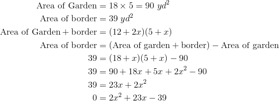 \text{Area of Garden} &= 18 \times 5 = 90 \ yd^2\\\text{Area of border} &= 39 \ yd^2\\\text{Area of Garden} + \text{border} &= (12 + 2x)(5 + x)\\\text{Area of border} &= (\text{Area of garden} + \text{border}) - \text{Area of garden}\\39 &= (18 + x)(5 + x) - 90\\39 &= 90+18x+5x+2x^2-90\\39 &= 23x+2x^2\\0 &= 2x^2+23x-39