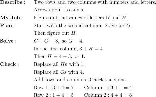 & \mathbf{Describe:} && \text{Two rows and two columns with numbers and letters.}\\&&& \text{Arrows point to sums.}\\& \mathbf{My \ Job:} && \text{Figure out the values of letters} \ G \ \text{and} \ H.\\& \mathbf{Plan:} && \text{Start with the second column. Solve for} \ G.\\&&& \text{Then figure out} \ H.\\& \mathbf{Solve:} && G+G=8, \ \text{so} \ G=4,\\&&& \text{In the first column,} \ 3+H=4\\&&& \text{Then} \ H=4-3, \ \text{or} \ 1.\\& \mathbf{Check:} && \text{Replace all} \ H\text{s with} \ 1.\\&&& \text{Replace all} \ G\text{s with} \ 4.\\&&& \text{Add rows and columns. Check the sums.}\\&&& \text{Row} \ 1: 3+4=7 \qquad \text{Column} \ 1: 3+1=4\\&&& \text{Row} \ 2: 1+4=5 \qquad \text{Column} \ 2: 4+4=8