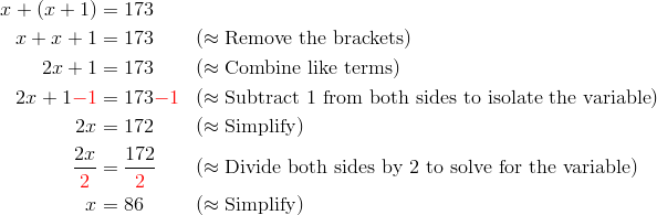 x + (x + 1) &= 173\\x + x + 1 &= 173 && (\approx \text{Remove the brackets})\\2x + 1 &= 173 && (\approx \text{Combine like terms})\\2x + 1 {\color{red}-1} &= 173 {\color{red}-1} && (\approx \text{Subtract} \ 1 \ \text{from both sides to isolate the variable})\\2x &= 172 && (\approx \text{Simplify})\\\frac{2x}{{\color{red}2}} &= \frac{172}{{\color{red}2}} && (\approx \text{Divide both sides by} \ 2 \ \text{to solve for the variable})\\x &= 86 && (\approx \text{Simplify})
