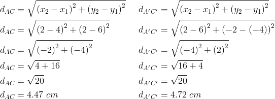 d_{AC}&= \sqrt{\left(x_2-x_1 \right)^2+ \left(y_2-y_1 \right)^2} && d_{A^\prime C^\prime}= \sqrt{\left(x_2-x_1 \right)^2+ \left(y_2-y_1 \right)^2} \\d_{AC}&= \sqrt{\left(2-4 \right)^2+ \left(2-6 \right)^2} && d_{A^\prime C^\prime}= \sqrt{\left(2-6 \right)^2+ \left(-2- \left(-4 \right)\right)^2} \\d_{AC}&= \sqrt{\left(-2 \right)^2+ \left(-4 \right)^2} && d_{A^\prime C^\prime}= \sqrt{\left(-4 \right)^2+ \left(2 \right)^2} \\d_{AC}&= \sqrt{4+16} && d_{A^\prime C^\prime}= \sqrt{16+4} \\d_{AC}&= \sqrt{20} && d_{A^\prime C^\prime}= \sqrt{20} \\d_{AC}&=4.47 \ cm && d_{A^\prime C^\prime}=4.72 \ cm