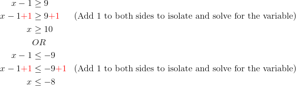 x-1 & \ge 9\\x-1{\color{red}+1} & \ge 9{\color{red}+1} && (\text{Add 1 to both sides to isolate and solve for the variable})\\x & \ge 10\\& OR\\x-1 & \le -9\\x-1{\color{red}+1} & \le -9{\color{red}+1} && (\text{Add 1 to both sides to isolate and solve for the variable})\\x & \le -8