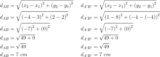 d_{AB}&= \sqrt{\left(x_2-x_1\right)^2+ \left(y_2-y_1\right)^2} && d_{A^\prime B^\prime}= \sqrt{\left(x_2-x_1\right)^2+ \left(y_2-y_1\right)^2} \\d_{AB}&= \sqrt{\left(-4-3\right)^2+ \left(2-2\right)^2} && d_{A^\prime B^\prime}= \sqrt{\left(1-8\right)^2+ \left(-4- \left(-4\right)\right)^2} \\d_{AB}&= \sqrt{\left(-7\right)^2+ \left(0\right)^2} && d_{A^\prime B^\prime}= \sqrt{ \left(-7\right)^2+ \left(0\right)^2} \\d_{AB}&= \sqrt{49+0} && d_{A^\prime B^\prime}= \sqrt{49+0} \\d_{AB}&= \sqrt{49} && d_{A^\prime B^\prime}= \sqrt{49} \\d_{AB}&=7 \ cm && d_{A^\prime B^\prime}=7 \ cm