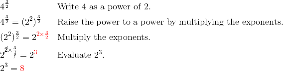 & 4^{\frac{3}{2}} && \text{Write} \ 4 \ \text{as a power of} \ 2.\\& 4^{\frac{3}{2}}=(2^2)^\frac{3}{2} && \text{Raise the power to a power by multiplying the exponents.}\\& (2^2)^{\frac{3}{2}}=2^{{\color{red}2 \times \frac{3}{2}}} && \text{Multiply the exponents.}\\& 2^{\cancel{2} \times \frac{3}{\cancel{2}}}=2^{\color{red}3} && \text{Evaluate} \ 2^3.\\& 2^3={\color{red}8}