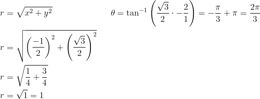 r &= \sqrt{x^2+y^2} && \theta = \tan^{-1} \left(\frac{\sqrt{3}}{2} \cdot -\frac{2}{1} \right)=-\frac{\pi}{3} + \pi=\frac{2\pi}{3}\\r &= \sqrt{\left(\frac{-1}{2}\right)^2+\left(\frac{\sqrt{3}}{2}\right)^2}\\r &= \sqrt{\frac{1}{4}+\frac{3}{4}}\\r &= \sqrt{1}=1