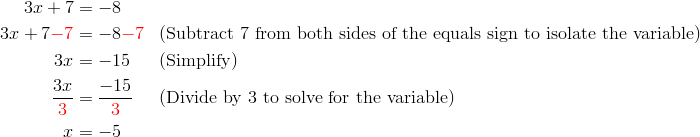 3x+7 &= -8\\3x+7 {\color{red}-7} &= -8 {\color{red}-7} && (\text{Subtract} \ 7 \ \text{from both sides of the equals sign to isolate the variable})\\3x &= -15 && (\text{Simplify})\\\frac{3x}{{\color{red}3}} &= \frac{-15}{{\color{red}3}} && (\text{Divide by} \ 3 \ \text{to solve for the variable})\\x &= -5