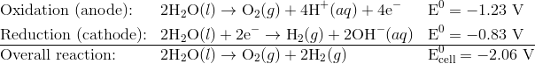 &\text{Oxidation (anode):} && 2\text{H}_2\text{O}(l) \rightarrow \text{O}_2(g) + 4\text{H}^+(aq) + 4\text{e}^- &&\text{E}^0 = -1.23 \ \text{V} \\&\text{Reduction (cathode):} && 2\text{H}_2\text{O}(l) + 2\text{e}^- \rightarrow \text{H}_2(g) + 2\text{OH}^-(aq) && \text{E}^0 = -0.83 \ \text{V} \\\hline&\text{Overall reaction:} && 2\text{H}_2\text{O}(l) \rightarrow \text{O}_2(g) + 2\text{H}_2(g) &&\text{E}^0_{\text{cell}} = -2.06 \ \text{V}