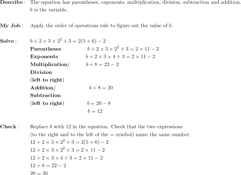 & \mathbf{Describe:} && \text{The equation has parentheses, exponents, multiplication, division, subtraction and addition.}\\&&& b \ \text{is the variable.}\\\\& \mathbf{My \ Job:} && \text{Apply the order of operations rule to figure out the value of}\ b.\\\\& \mathbf{Solve:} && b + 2 \times 3 \times 2^2 \div 3 = 2(5 + 6) - 2\\&&& \mathbf{Parentheses} \qquad \qquad \quad b + 2 \times 3 \times 2^2 \div 3 = 2 \times 11 - 2\\&&& \mathbf{Exponents} \qquad \qquad \quad \ b + 2 \times 3 \times 4 \div 3 = 2 \times 11 - 2\\&&& \mathbf{Multiplication/} \qquad \quad b + 8 = 22 - 2\\&&& \mathbf{Division}\\&&& \mathbf{(left \ to \ right)}\\&&& \mathbf{Addition/} \qquad \qquad \qquad \ b + 8 = 20\\&&& \mathbf{Subtraction}\\&&& \mathbf{(left \  to \ right)} \qquad \qquad \ b=20-8\\&&& \qquad \qquad \qquad \qquad \qquad \quad b=12\\\\& \mathbf{Check:} && \text{Replace} \ b \ \text{with 12 in the equation. Check that the two expressions}\\&&&\text{(to the right and to the left of the = symbol) name the same number.}\\&&& 12 + 2 \times 3 \times 2^2 \div 3 = 2(5 + 6) - 2\\&&& 12 + 2 \times 3 \times 2^2 \div 3 = 2\times 11 - 2\\&&& 12 + 2 \times 3 \times 4 \div 3 = 2\times 11 - 2\\&&& 12 + 8 = 22 - 2\\&&& 20 = 20