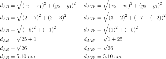 d_{AB}&= \sqrt{\left(x_2-x_1 \right)^2+ \left(y_2-y_1 \right)^2} && d_{A^\prime B^\prime}= \sqrt{\left(x_2-x_1 \right)^2+ \left(y_2-y_1 \right)^2} \\d_{AB}&= \sqrt{\left(2-7 \right)^2+ \left(2-3 \right)^2} && d_{A^\prime B^\prime}= \sqrt{\left(3-2 \right)^2+ \left(-7- \left(-2 \right)\right)^2} \\d_{AB}&= \sqrt{\left(-5\right)^2+ \left(-1 \right)^2} && d_{A^\prime B^\prime}= \sqrt{\left(1 \right)^2+ \left(-5 \right)^2} \\d_{AB}&= \sqrt{25+1} && d_{A^\prime B^\prime}= \sqrt{1+25} \\d_{AB}&= \sqrt{26} && d_{A^\prime B^\prime}= \sqrt{26} \\d_{AB}&=5.10 \ cm && d_{A^\prime B^\prime}=5.10 \ cm