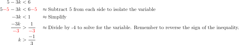 5-3k &< 6\\5{\color{red}-5}-3k &< 6{\color{red}-5} && \approx \text{Subtract 5 from each side to isolate the variable}\\-3k &< 1 && \approx \text{Simplify}\\\frac{-3k}{{\color{red}-3}} &> \frac{1}{{\color{red}-3}}&& \approx \text{Divide by -4 to solve for the variable. Remember to reverse the sign of the inequality.}\\k &> \frac{-1}{3}