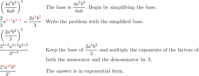 & \left(\frac{4a^5b^3}{6ab}\right)^3 && \text{The base is} \ \frac{4a^5b^3}{6ab}. \ \text{Begin by simplifying the base.}\\& \frac{2}{3}a^{{\color{red}5-1}}b^{{\color{red}3-1}}=\frac{2a^{\color{red}4}b^{\color{red}2}}{3} && \text{Write the problem with the simplified base.}\\& \left(\frac{2a^4b^2}{3}\right)^3\\& \frac{2^{1 \times 3} a^{4 \times 3} b^{2 \times 3}}{3^{1 \times 3}} && \text{Keep the base of} \ \frac{2a^4b^2}{3} \ \text{and multiply the exponents of the factors of}\\& && \text{both the numerator and the denominator by} \ 3.\\& \frac{2^{\color{red}3}a^{{\color{red}12}}b^{\color{red}6}}{3^{\color{red}3}} && \text{The answer is in exponential form.}
