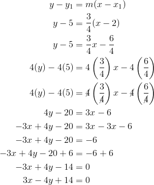 y-y_1&=m(x-x_1)\\y-5&=\frac{3}{4}(x-2)\\y-5&=\frac{3}{4}x-\frac{6}{4}\\4(y)-4(5)&=4\left(\frac{3}{4}\right)x-4\left(\frac{6}{4}\right)\\4(y)-4(5)&=\cancel{4}\left(\frac{3}{\cancel{4}}\right)x-\cancel{4}\left(\frac{6}{\cancel{4}}\right)\\4y-20&=3x-6\\-3x+4y-20&=3x-3x-6\\-3x+4y-20&=-6\\-3x+4y-20+6&=-6+6\\-3x+4y-14&=0\\3x-4y+14&=0