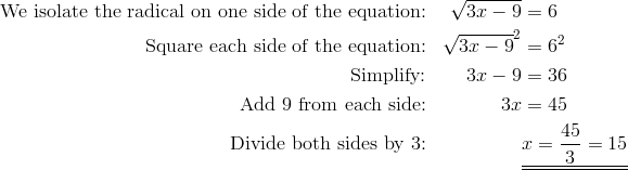 \text{We isolate the radical on one side of the equation:}  && \sqrt{3x-9}&=6\\\text{Square each side of the equation:}  &&  \sqrt{3x-9}^2&=6^2\\\text{Simplify:} &&  3x-9&=36\\\text{Add 9 from each side:} && 3x&=45\\\text{Divide both sides by 3:} &&& \underline{\underline{x=\frac{45}{3}=15}}