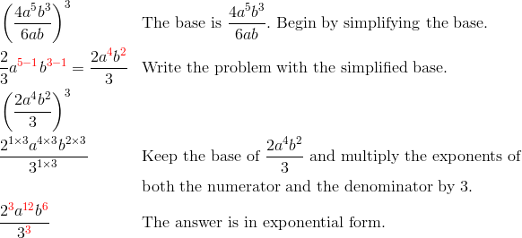 & \left(\frac{4a^5b^3}{6ab}\right)^3 && \text{The base is} \ \frac{4a^5b^3}{6ab}. \ \text{Begin by simplifying the base.}\\& \frac{2}{3}a^{{\color{red}5-1}}b^{{\color{red}3-1}}=\frac{2a^{\color{red}4}b^{\color{red}2}}{3} && \text{Write the problem with the simplified base.}\\& \left(\frac{2a^4b^2}{3}\right)^3\\& \frac{2^{1 \times 3} a^{4 \times 3} b^{2 \times 3}}{3^{1 \times 3}} && \text{Keep the base of} \ \frac{2a^4b^2}{3} \ \text{and multiply the exponents of}\\& && \text{both the numerator and the denominator by} \ 3.\\& \frac{2^{\color{red}3}a^{{\color{red}12}}b^{\color{red}6}}{3^{\color{red}3}} && \text{The answer is in exponential form.}