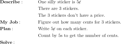 & \mathbf{Describe:} && \text{One silly sticker is} \ 5 \cancel{\text{c}}\\&&& \text{There are} \ 3 \ \text{stickers.}\\&&& \text{The} \ 3 \ \text{stickers don't have a price.}\\& \mathbf{My \ Job:} && \text{Figure out how many cents for} \ 3 \ \text{stickers.}\\& \mathbf{Plan:} && \text{Write} \ 5 \cancel{\text{c}} \ \text{on each sticker.}\\&&& \text{Count by} \ 5 \text{s to get the number of cents.}\\& \mathbf{Solve:}