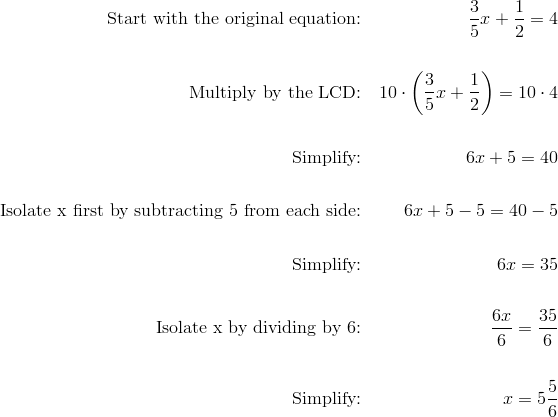 \text{Start with the original equation:} && \frac{3}{5}x+\frac{1}{2}=4 \\\\\text{Multiply by the LCD:} && 10 \cdot \left(\frac{3}{5}x+\frac{1}{2}\right)=10\cdot 4 \\\\\text{Simplify:} && 6x+5=40 \\\\\text{Isolate x first by subtracting 5 from each side:} && 6x+5-5=40-5 \\\\\text{Simplify:} && 6x=35 \\\\\text{Isolate x by dividing by 6:} && \frac{6x}{6}=\frac{35}{6} \\\\\text{Simplify:} && x=5 \frac{5}{6}