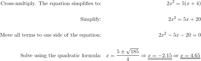 \text{Cross-multiply. The equation simplifies to:} && 2x^2=5(x+4)\!\\\\\text{Simplify:} &&  2x^2=5x+20\!\\\\\text{Move all terms to one side of the equation:} && 2x^2-5x-20=0\!\\\\\text{Solve using the quadratic formula:} && x=\frac{5 \pm \sqrt{185}}{4} \Rightarrow \underline{\underline{x=-2.15}} \ \text{or} \ \underline{\underline{x=4.65}}