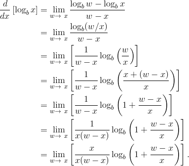 \frac {d}{dx} \left [ {\log_b{x}} \right ] & = \lim _{w \to \ x } \frac {{\log_b{w}}-{\log_b{x}}}{w-x}\\& = \lim _{w \to \ x } \frac {\log_b(w/x)}{w-x}\\& = \lim _{w \to \ x } \left [ \frac{1}{w-x} \log_b \left (\frac{w}{x}\right ) \right ]\\& = \lim _{w \to \ x } \left [ \frac{1}{w-x} \log_b \left ( \frac{x+(w-x)}{x} \right ) \right ]\\& = \lim _{w \to \ x } \left [ \frac{1}{w-x} \log_b \left  (1+ \frac{w-x}{x} \right ) \right ]\\& = \lim _{w \to \ x } \left [ \frac{1} {x(w-x)} \log_b \left  (1+ \frac{w-x}{x} \right ) \right ]\\& = \lim _{w \to \ x } \left [ \frac{x} {x(w-x)} \log_b \left  (1+ \frac{w-x}{x} \right ) \right ].