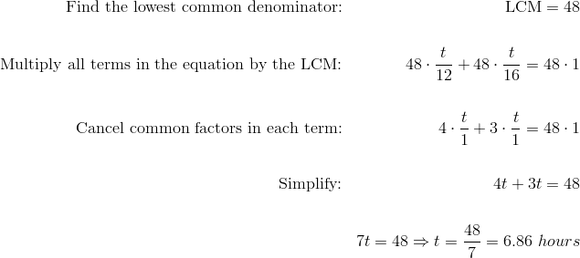 \text{Find the lowest common denominator:} && \text{LCM} = 48 \\\\\text{Multiply all terms in the equation by the LCM:} && 48 \cdot \frac{t}{12}+48 \cdot \frac{t}{16}=48 \cdot 1 \\\\\text{Cancel common factors in each term:} && 4 \cdot \frac{t}{1}+3 \cdot \frac{t}{1}=48 \cdot 1 \\\\\text{Simplify:} && 4t+3t=48 \\\\&& 7t=48 \Rightarrow t=\frac{48}{7}=6.86 \ hours