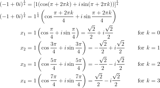 (-1+0i)^{\frac{1}{4}} &= [1(\cos (\pi+2\pi k)+i \sin (\pi+2\pi k))]^{\frac{1}{4}}\\(-1+0i)^{\frac{1}{4}} &= 1^{\frac{1}{4}} \left(\cos \frac{\pi+2\pi k}{4}+i \sin \frac{\pi+2\pi k}{4}\right)\\x_1 &= 1 \left(\cos \frac{\pi}{4}+i \sin \frac{\pi}{4}\right)=\frac{\sqrt{2}}{2}+i\frac{\sqrt{2}}{2} && \text{for} \ k=0\\x_2 &= 1 \left(\cos \frac{3\pi}{4}+i \sin \frac{3\pi}{4}\right)=-\frac{\sqrt{2}}{2}+i\frac{\sqrt{2}}{2} && \text{for} \ k=1\\x_3 &= 1 \left(\cos \frac{5\pi}{4}+i \sin \frac{5\pi}{4}\right)=-\frac{\sqrt{2}}{2}-i\frac{\sqrt{2}}{2} && \text{for} \ k=2\\x_4 &= 1 \left(\cos \frac{7\pi}{4}+i \sin \frac{7\pi}{4}\right)=\frac{\sqrt{2}}{2}-i\frac{\sqrt{2}}{2} && \text{for} \ k=3