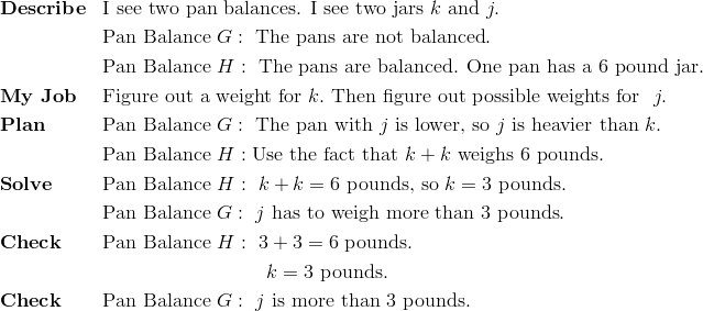 & \mathbf{Describe} && \text{I see two pan balances. I see two jars} \ k \ \text{and} \ j.\\ &&& \text{Pan Balance} \ G: \ \text{The pans are not balanced}.\\ &&& \text{Pan Balance} \ H: \ \text{The pans are balanced. One pan has a} \ 6 \ \text{pound jar}.\\& \mathbf{My \ Job} && \text{Figure out a weight for} \ k. \ \text{Then figure out possible weights for } \ j.\\& \mathbf{Plan} && \text{Pan Balance} \ G: \ \text{The pan with} \ j \ \text{is lower, so} \ j \ \text{is heavier than} \ k.\\&&& \text{Pan Balance} \ H: \text{Use the fact that} \ k+k \ \text{weighs} \ 6 \ \text{pounds}.\\& \mathbf{Solve} && \text{Pan Balance} \ H: \ k+k=6 \ \text{pounds, so} \ k = 3 \ \text{pounds}.\\&&& \text{Pan Balance} \ G: \ j \ \text{has to weigh more than} \ 3 \ \text{pounds}.\\& \mathbf{Check} && \text{Pan Balance} \ H: \ 3+3=6 \ \text{pounds}.\\&&& \qquad \qquad \qquad \qquad  \ k=3 \ \text{pounds}.\\& \mathbf{Check} && \text{Pan Balance} \ G:   \ j \ \text{is more than 3 pounds.}