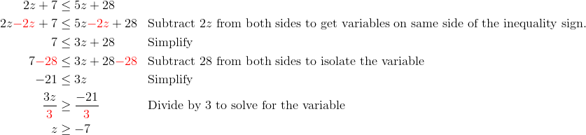 2z + 7 &\le 5z + 28\\2z{\color{red}-2z}+7 &\le 5z{\color{red}-2z}+28 && \text{Subtract} \  2z \ \text{from both sides to get variables on same side of the inequality sign.}\\7 &\le 3z+28 && \text{Simplify}\\7 {\color{red}-28} &\le 3z+28 {\color{red}-28} && \text{Subtract 28 from both sides to isolate the variable}\\-21 &\le 3z  && \text{Simplify}\\\frac{3z}{{\color{red}3}} &\ge \frac{-21}{{\color{red}3}} && \text{Divide by 3 to solve for the variable}\\z &\ge -7