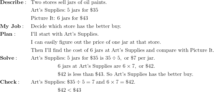 & \mathbf{Describe:} && \text{Two stores sell jars of oil paints.}\!\\&&& \text{Art's Supplies:} \ 5 \ \text{jars for} \ \$35\!\\&&& \text{Picture It:} \ 6 \ \text{jars for} \ \$43\!\\& \mathbf{My \ Job:} && \text{Decide which store has the better buy.}\!\\& \mathbf{Plan:} && \text{I'll start with Art's Supplies.}\!\\  &&& \text{I can easily figure out the price of one jar at that store.}\!\\  &&& \text{Then I'll find the cost of} \ 6 \ \text{jars at Art's Supplies and compare with Picture It.}\!\\& \mathbf{Solve:} && \text{Art's Supplies:} \ 5 \ \text{jars for} \ \$35 \ \text{is} \ 35 \div 5, \ \text{or} \ \$7 \ \text{per jar.}\!\\&&& \qquad \qquad \quad 6 \ \text{jars at Art's Supplies are} \ 6 \times 7, \ \text{or} \ \$42.\!\\  &&& \qquad \qquad \quad \$42 \ \text{is less than} \ \$43. \ \text{So Art's Supplies has the better buy.}\!\\& \mathbf{Check:} && \text{Art's Supplies:} \ \$35 \div 5 = 7 \ \text{and} \ 6 \times 7 = \$42.\!\\&&& \qquad \qquad \quad \$42 < \$43