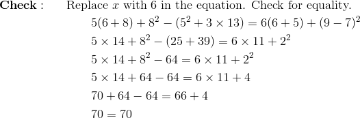 &\mathbf{Check :} && \text{Replace} \ x \ \text{with} \ 6 \ \text{in the equation. Check for equality.}\\&&& \qquad 5(6 + 8) + 8^2 - (5^2 + 3 \times 13) = 6(6+5) + (9-7)^2\\&&& \qquad 5 \times 14 + 8^2 - (25+39) = 6 \times 11 + 2^2\\&&& \qquad 5 \times 14 + 8^2 - 64 = 6 \times 11 + 2^2\\&&& \qquad 5 \times 14 +64-64=6 \times 11 +4\\&&& \qquad 70 +64-64=66 +4\\&&& \qquad 70 = 70