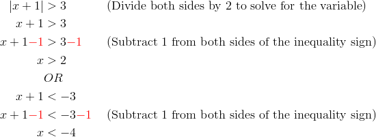 |x+1| &> 3 && (\text{Divide both sides by 2 to solve for the variable})\x+1 &>3\x+1{\color{red}-1} &> 3{\color{red}-1} && (\text{Subtract 1 from both sides of the inequality sign})\x & > 2\& OR\x+1 &< -3\x+1{\color{red}-1} &< -3{\color{red}-1} && (\text{Subtract 1 from both sides of the inequality sign})\x & < -4