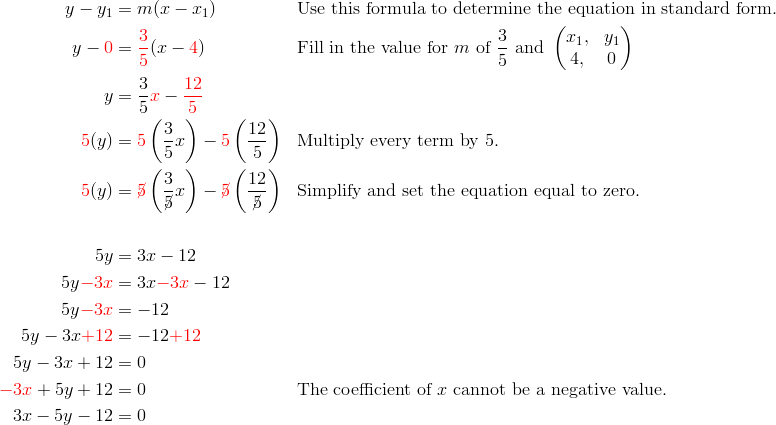 y-y_1&=m(x-x_1) && \text{Use this formula to determine the equation in standard form.}\\y-{\color{red}0}&={\color{red}\frac{3}{5}}(x-{\color{red}4}) && \text{Fill in the value for} \ m \ \text{of} \ \frac{3}{5} \ \text{and} \ \begin{pmatrix}  x_1, & y_1 \\  4, & 0 \end{pmatrix}\\y&=\frac{3}{5}{\color{red}x}-{\color{red}\frac{12}{5}}\\{\color{red}5}(y)&={\color{red}5}\left(\frac{3}{5}x\right)-{\color{red}5}\left(\frac{12}{5}\right) && \text{Multiply every term by 5.}\\{\color{red}5}(y)&={\color{red}\cancel{5}}\left(\frac{3}{\cancel{5}}x\right)-{\color{red}\cancel{5}}\left(\frac{12}{\cancel{5}}\right) && \text{Simplify and set the equation equal to zero.}\\\\5y&=3x-12\\5y{\color{red}-3x}&=3x{\color{red}-3x}-12\\5y{\color{red}-3x}&=-12\\5y-3x{\color{red}+12}&=-12{\color{red}+12}\\5y-3x+12&=0\\{\color{red}-3x}+5y+12&=0 && \text{The coefficient of} \ x \ \text{cannot be a negative value.}\\3x-5y-12&=0