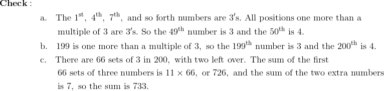 & \mathbf{Check:} \\& && \text{a}.\quad \text{The}\ 1^{\text{st}},\ 4^{\text{th}},\ 7^{\text{th}},\ \text{and so forth numbers are}\ 3'\text{s}.\ \text{All positions one more than a}\\& && \qquad \text{multiple of}\ 3\ \text{are}\ 3'\text{s}.\ \text{So the}\ 49^{\text{th}}\ \text{number is}\ 3\ \text{and the}\ 50^{\text{th}}\ \text{is}\ 4. \\& && \text{b}.\quad 199\ \text{is one more than a multiple of}\ 3,\ \text{so the}\ 199^{\text{th}}\ \text{number is}\ 3\ \text{and the}\ 200^{\text{th}}\ \text{is}\ 4. \\& && \text{c}.\quad \text{There are}\ 66\ \text{sets of} \ 3 \ \text{in}\ 200,\ \text{with two left over. The sum of the first}\\& && \qquad 66\ \text{sets of three numbers is}\ 11 \times 66,\ \text{or}\ 726,\ \text{and the sum of the two extra numbers} \\& && \qquad \text{is}\ 7,\ \text{so the sum is}\ 733.