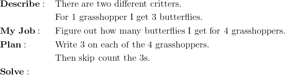 & \mathbf{Describe:} && \text{There are two different critters.}\\&&& \text{For 1 grasshopper I get 3 butterflies.}\\& \mathbf{My \ Job:} && \text{Figure out how many butterflies I get for 4 grasshoppers.}\\& \mathbf{Plan:} && \text{Write 3 on each of the 4 grasshoppers.}\\&&& \text{Then skip count the 3s.}\\& \mathbf{Solve:}
