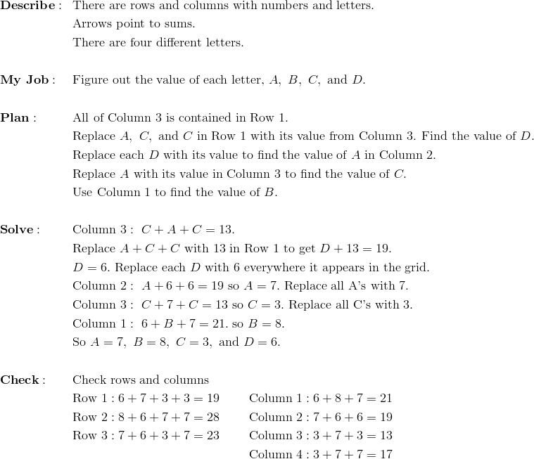 & \mathbf{Describe:} && \text{There are rows and columns with numbers and letters.}\\&&& \text{Arrows point to sums.}\\&&& \text{There are four different letters.}\\\\& \mathbf{My \ Job:} && \text{Figure out the value of each letter,} \ A, \ B, \ C, \ \text{and} \ D.\\\\& \mathbf{Plan:} && \text{All of Column 3 is contained in Row 1.}\\&&& \text{Replace} \ A, \ C, \ \text{and} \ C \ \text{in Row 1 with its value from Column 3. Find the value of} \ D.\\&&& \text{Replace each} \ D \ \text{with its value to find the value of} \ A \ \text{in Column 2.}\\ &&& \text{Replace} \ A \ \text{with its value in Column 3 to find the value of} \ C.\\&&& \text{Use Column 1 to find the value of} \ B. \\\\& \mathbf{Solve:} && \text{Column} \ 3: \ C+A+C =13.\\&&& \text{Replace} \ A+C+C \ \text{with 13 in Row 1 to get} \ D+13 =19.\\&&& D=6. \ \text{Replace each} \ D \ \text{with 6 everywhere it appears in the grid.}\\&&& \text{Column} \ 2: \ A+6+6=19 \ \text{so} \ A=7.\ \text{Replace all A's with 7.}\\&&& \text{Column} \ 3: \ C+7+C=13 \ \text{so} \ C =3. \ \text{Replace all C's with 3.}\\&&& \text{Column} \ 1: \ 6+B+7=21. \ \text{so} \ B = 8. \\&&& \text{So} \ A =7, \ B =8, \ C = 3, \ \text{and} \ D =6.\\\\& \mathbf{Check:} && \text{Check rows and columns}\\&&& \text{Row} \ 1: 6+7+3+3=19  \qquad \ \text{Column} \ 1: 6+8+7=21\\&&& \text{Row} \ 2: 8+6+7+7=28 \qquad \ \text{Column} \ 2: 7+6+6=19\\&&& \text{Row} \ 3: 7+6+3+7=23 \qquad \ \text{Column} \ 3: 3+7+3=13\\&&& \qquad \qquad \qquad \qquad \qquad \qquad \qquad \text{Column} \ 4: 3+7+7=17