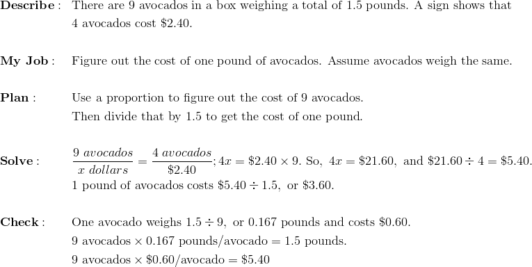 & \mathbf{Describe:} && \text{There are}\ 9\ \text{avocados in a box weighing a total of}\ 1.5\ \text{pounds. A sign shows that}\\& && 4\ \text{avocados cost}\ \$2.40. \\\\& \mathbf{My \ Job:} && \text{Figure out the cost of one pound of avocados. Assume avocados weigh the same.} \\\\& \mathbf{Plan:} && \text{Use a proportion to figure out the cost of}\ 9\ \text{avocados}. \\ & && \text{Then divide that by 1.5 to get the cost of one pound}. \\\\& \mathbf{Solve:} && \frac{9 \ avocados}{x \ dollars} = \frac{4 \ avocados}{\$ 2.40}; 4x = \$2.40 \times 9.\ \text{So},\ 4x = \$21.60,\ \text{and}\ \$21.60 \div 4 =  \$5.40. \\& && \text{1 pound of avocados costs}\ \$5.40 \div 1.5,\ \text{or}\ \$3.60. \\\\& \mathbf{Check:} && \text{One avocado weighs}\ 1.5 \div 9,\ \text{or}\ 0.167\ \text{pounds and costs}\ \$0.60. \\& && 9 \ \text{avocados} \times 0.167\ \text{pounds/avocado} = 1.5\ \text{pounds}. \\& && 9\ \text{avocados} \times \$0.60/\text{avocado} = \$5.40