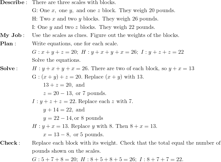 & \mathbf{Describe:} && \text{There are three scales with blocks.}\\&&& \text{G: One} \ x, \ \text{one} \ y, \ \text{and one} \ z \ \text{block. They weigh 20 pounds.}\\&&& \text{H: Two} \ x \ \text{and two} \ y \ \text{blocks. They weigh 26 pounds.}\\&&& \text{I: One} \ y \ \text{and two} \ z \ \text{blocks. They weigh 22 pounds.}\\& \mathbf{My \ Job:} && \text{Use the scales as clues. Figure out the weights of the blocks.}\\& \mathbf{Plan:} && \text{Write equations, one for each scale.}\\&&& G:x+y+z=20; \ H: y+x+y+x=26; \ I:y+z+z=22\\&&& \text{Solve the equations.}\\& \mathbf{Solve:} && H: y+x+y+x=26. \ \text{There are two of each block, so} \ y+x = 13\\&&& \text{G}: (x+y) + z = 20. \ \text{Replace} \ (x + y) \ \text{with} \ 13.\\&&& \quad \quad 13 + z = 20, \ \text{and}\\&&& \quad \quad z = 20 - 13, \ \text{or} \ 7 \ \text{pounds.}\\&&& I: y + z + z = 22. \ \text{Replace each} \ z \ \text{with} \ 7.\\&&& \quad \quad y + 14 = 22, \ \text{and}\\&&& \quad \quad y = 22 - 14, \text{or} \ 8 \ \text{pounds}\\&&& H: y+x=13. \ \text{Replace} \ y \ \text{with} \ 8. \ \text{Then}\ 8 + x = 13.\\&&& \quad \quad x = 13 - 8, \ \text{or} \ 5 \ \text{pounds.}\\& \mathbf{Check:} && \text{Replace each block with its weight. Check that the total equal the number of}\\&&& \text{pounds shown on the scales.} \\&&& G: 5+7+8=20; \ H: 8+5+8+5=26; \ I: 8+7+7=22.
