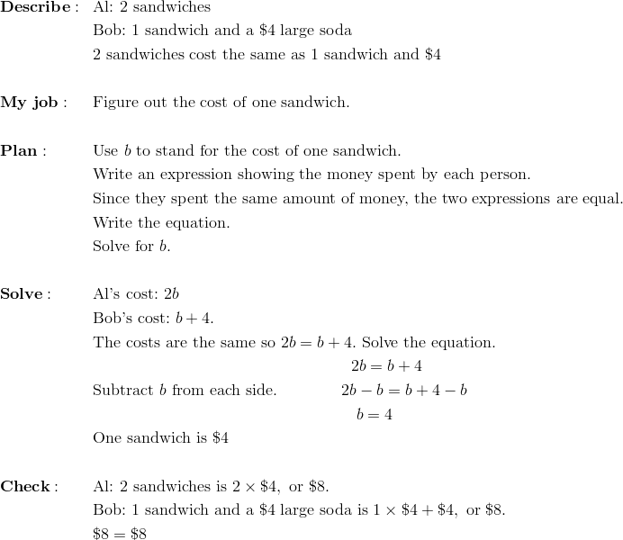 & \mathbf{Describe:} && \text{Al:} \ 2 \ \text{sandwiches}\\&&& \text{Bob:} \ 1 \ \text{sandwich and a} \ \$4 \ \text{large soda}\\&&& 2 \ \text{sandwiches} \ \text{cost the same as} \ 1 \ \text{sandwich and} \ \$4\\\\& \mathbf{My \ job:} && \text{Figure out the cost of one sandwich.}\\\\& \mathbf{Plan:} && \text{Use} \ b \ \text{to stand for the cost of one sandwich.}\\&&& \text{Write an expression showing the money spent by each person.}\\&&& \text{Since they spent the same amount of money, the two expressions are equal.}\\&&& \text{Write the equation.}\\&&& \text{Solve for} \ b.\\\\& \mathbf{Solve:} && \text{Al's cost:} \ 2b\\&&& \text{Bob's cost:} \ b+4.\\&&& \text{The costs are the same so} \ 2b=b+4. \ \text{Solve the equation.}\\&&& \qquad \qquad \qquad \qquad \qquad \qquad \qquad \qquad 2b=b+4\\&&& \text{Subtract} \ b \ \text{from each side.} \qquad \qquad 2b-b=b+4-b\\&&& \qquad \qquad \qquad \qquad \qquad \qquad \qquad \qquad \ b=4\\&&& \text{One sandwich is} \ \$4\\\\& \mathbf{Check:} && \text{Al:} \ 2 \ \text{sandwiches is} \ 2 \times \$4, \ \text{or} \ \$8.\\&&& \text{Bob:} \ 1 \ \text{sandwich and a} \ \$4 \ \text{large soda is} \ 1 \times \$4+\$4, \ \text{or} \ \$8.\\&&& \$8= \$8