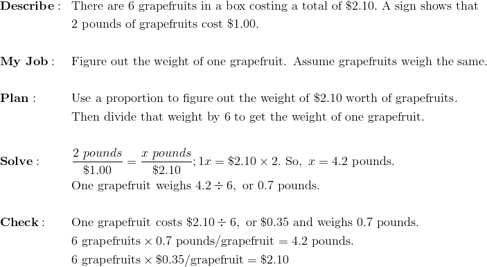 & \mathbf{Describe:} && \text{There are}\ 6\ \text{grapefruits in a box costing a total of}\ \$2.10.\ \text{A sign shows that}\\& && 2\ \text{pounds of grapefruits cost}\ \$1.00. \\\\& \mathbf{My \ Job:} && \text{Figure out the weight of one grapefruit. Assume grapefruits weigh the same.} \\\\& \mathbf{Plan:} && \text{Use a proportion to figure out the weight of}\ \$2.10\ \text{worth of grapefruits}. \\ & && \text{Then divide that weight by 6 to get the weight of one grapefruit}. \\\\& \mathbf{Solve:} && \frac{2\ pounds}{\$ 1.00} = \frac{x\ pounds}{\$2.10}; 1x = \$2.10 \times 2.\ \text{So},\ x = 4.2 \ \text{pounds.} \\& && \text{One grapefruit weighs}\ 4.2 \div 6,\ \text{or}\ 0.7 \ \text{pounds.} \\\\& \mathbf{Check:} && \text{One grapefruit costs}\ \$2.10 \div 6,\ \text{or}\ \$0.35\ \text{and weighs}\ 0.7 \ \text{pounds.} \\& && 6\ \text{grapefruits} \times 0.7\ \text{pounds/grapefruit} = 4.2\ \text{pounds}. \\& && 6\ \text{grapefruits} \times \$0.35/\text{grapefruit} = \$2.10