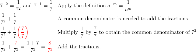 & 7^{-2}=\frac{1}{7^2} \ \text{and} \ 7^{-1}=\frac{1}{7} && \text{Apply the definition} \ a^{-m}=\frac{1}{a^m}\\& \frac{1}{7^2}+\frac{1}{7} && \text{A common denominator is needed to add the fractions.}\\& \frac{1}{7^2}+\frac{1}{7} {\color{red}\left(\frac{7}{7}\right)} && \text{Multiply} \ \frac{1}{7} \ \text{by} \ \frac{7}{7} \ \text{to obtain the common denominator of} \ 7^2\\& \frac{1}{7^2}+\frac{{\color{red}7}}{7^2}=\frac{1+7}{7^2}={\color{red}\frac{8}{7^2}} && \text{Add the fractions.}