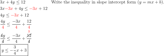 & 3x+4y \le 12 && \text{Write the inequality in slope intercept form } (y=mx+b).\\& 3x{\color{red}-3x}+4y \le {\color{red}-3x}+12\\& 4y \le {\color{red}-3x}+12\\& \frac{4y}{{\color{red}4}} \le \frac{-3x}{{\color{red}4}}+\frac{12}{{\color{red}4}}\\& \frac{\cancel{4}y}{\cancel{4}} \le \frac{-3x}{4}+\frac{\overset{{\color{red}3}}{\cancel{12}}}{\cancel{4}}\\& \boxed{y \le -\frac{3}{4}x+3}