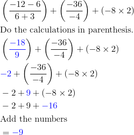 & \left(\frac{-12-6}{6+3}\right)+\left(\frac{-36}{-4}\right)+(-8 \times 2)\\& \text{Do the calculations in parenthesis.}\\& \left({\color{blue}\frac{-18}{9}}\right)+\left(\frac{-36}{-4}\right)+(-8 \times 2)\\& {\color{blue}-2}+\left(\frac{-36}{-4}\right)+(-8 \times 2)\\& -2+{\color{blue}9}+(-8 \times 2)\\& -2+9+{\color{blue}-16}\\& \text{Add the numbers}\\& ={\color{blue}-9}