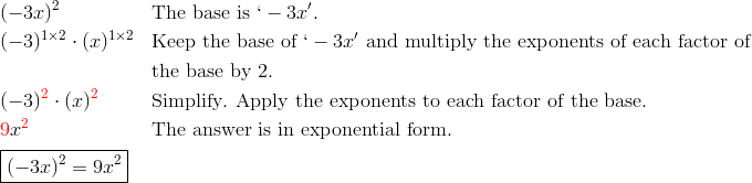 & (-3x)^2 && \text{The base is} \ `-3x'.\\& (-3)^{1 \times 2} \cdot (x)^{1 \times 2} && \text{Keep the base of} \ `-3x' \ \text{and multiply the exponents of each factor of}\\& && \text{the base by} \ 2.\\& (-3)^{\color{red}2} \cdot (x)^{\color{red}2} && \text{Simplify. Apply the exponents to each factor of the base.}\\& {\color{red}9}x^{\color{red}2} && \text{The answer is in exponential form.}\\& \boxed{(-3x)^2=9x^2}
