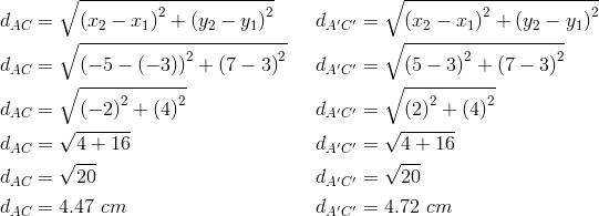 d_{AC}&= \sqrt{\left(x_2-x_1 \right)^2+ \left(y_2-y_1 \right)^2} && d_{A^\prime C^\prime}= \sqrt{ \left(x_2-x_1 \right)^2+ \left(y_2-y_1\right)^2} \\d_{AC}&= \sqrt{\left(-5- \left(-3 \right) \right)^2+ \left(7-3 \right)^2} && d_{A^\prime C^\prime}= \sqrt{\left(5-3 \right)^2+ \left(7-3 \right)^2} \\d_{AC}&= \sqrt{\left(-2 \right)^2+ \left(4 \right)^2} && d_{A^\prime C^\prime}= \sqrt{\left(2 \right)^2+ \left(4 \right)^2} \\d_{AC}&= \sqrt{4+16} && d_{A^\prime C^\prime}= \sqrt{4+16} \\d_{AC}&= \sqrt{20} && d_{A^\prime C^\prime}= \sqrt{20} \\d_{AC}&=4.47 \ cm && d_{A^\prime C^\prime}=4.72 \ cm