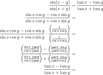 \frac{\sin (x-y)}{\sin (x+y)} &= \frac{\tan x-\tan y}{\tan x+\tan y}\\\frac{\sin x \cos y-\cos x \sin y}{\sin x \cos y+\cos x \sin y} &=\\\frac{\sin x \cos y-\cos x \sin y}{\sin x \cos y+\cos x \sin y} \cdot \frac{\left(\frac{1}{\cos x \cdot \cos y}\right)}{\left(\frac{1}{\cos x \cdot \cos y}\right)} &=\\\frac{\left(\frac{\sin x \ \cancel{\cos y}}{\cos x \cdot \cancel{\cos y}}\right)-\left(\frac{\cancel{\cos x} \ \sin y}{\cancel{\cos x} \cdot \cos y}\right)}{\left(\frac{\sin x \ \cancel{\cos y}}{\cos x \cdot \cancel{\cos y}}\right)+\left(\frac{\cancel{\cos x} \ \sin y}{\cancel{\cos x} \cdot \cos y}\right)} &=\\\frac{\tan x -\tan y}{\tan x +\tan y}&=