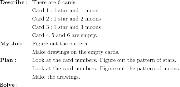 & \mathbf{Describe:} && \text{There are} \ 6 \ \text{cards.}\\&&& \text{Card} \ 1:1 \ \text{star and} \ 1 \ \text{moon}\\&&& \text{Card} \ 2:1 \ \text{star and} \ 2 \ \text{moons}\\&&& \text{Card} \ 3:1 \ \text{star and} \ 3 \ \text{moons}\\&&& \text{Card} \ 4,5 \ \text{and} \ 6 \ \text{are empty.}\\& \mathbf{My \ Job:} && \text{Figure out the pattern.}\\&&& \text{Make drawings on the empty cards.}\\& \mathbf{Plan:} && \text{Look at the card numbers. Figure out the pattern of stars.}\\&&& \text{Look at the card numbers. Figure out the pattern of moons.}\\&&& \text{Make the drawings.}\\& \mathbf{Solve:}