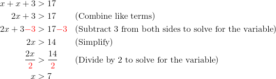 x+x+3 &> 17\\2x+3 &> 17 && (\text{Combine like terms})\\2x+3{\color{red}-3} &> 17{\color{red}-3} && (\text{Subtract 3 from both sides to solve for the variable})\\2x &> 14 && (\text{Simplify})\\\frac{2x}{{\color{red}2}} &> \frac{14}{{\color{red}2}} && (\text{Divide by 2 to solve for the variable})\\x &> 7